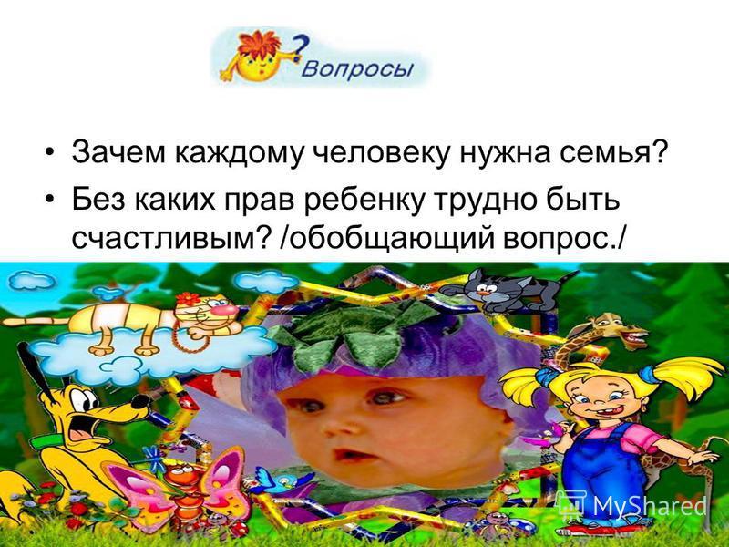 Зачем каждому человеку нужна семья? Без каких прав ребенку трудно быть счастливым? /обобщающий вопрос./