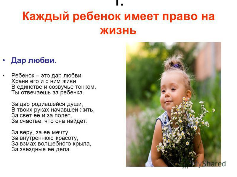 1. Каждый ребенок имеет право на жизнь Дар любви. Ребенок – это дар любви. Храни его и с ним живи В единстве и созвучье тонком. Ты отвечаешь за ребенка. За дар родившейся души, В твоих руках начавшей жить, За свет ее и за полет, За счастье, что она н