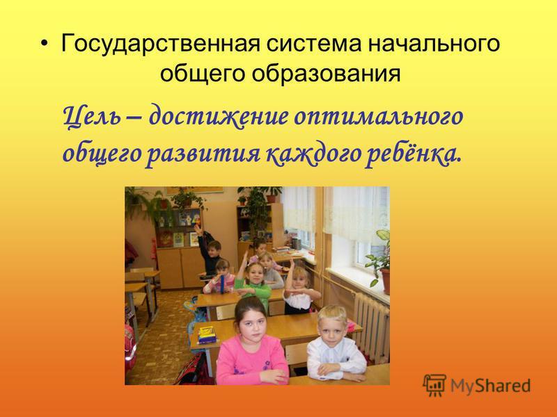 Государственная система начального общего образования Цель – достижение оптимального общего развития каждого ребёнка.
