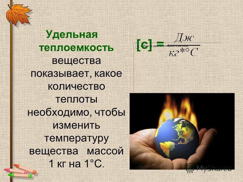 [c] = Удельная теплоемкость вещества показывает, какое количество теплоты необходимо, чтобы изменить температуру вещества массой 1 кг на 1°С.