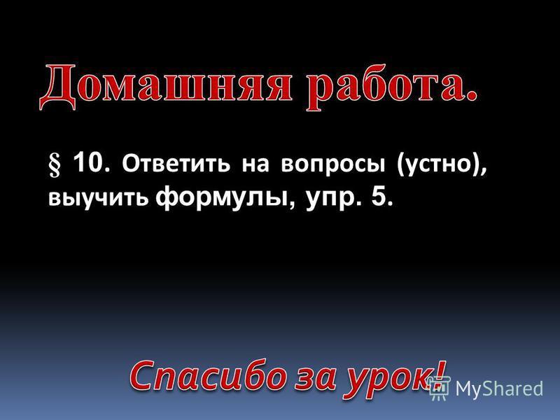 § 10. Ответить на вопросы (устно), выучить формулы, упр. 5.