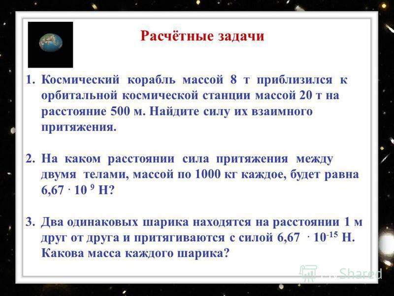 Расчётные задачи 1. Космический корабль массой 8 т приблизился к орбитальной космической станции массой 20 т на расстояние 500 м. Найдите силу их взаимного притяжения. 2. На каком расстоянии сила притяжения между двумя телами, массой по 1000 кг каждо