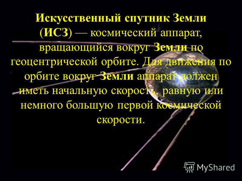 Первый искусственный спутник Искусственный спутник Земли (ИСЗ) космический аппарат, вращающийся вокруг Земли по геоцентрической орбите. Для движения по орбите вокруг Земли аппарат должен иметь начальную скорость, равную или немного большую первой кос