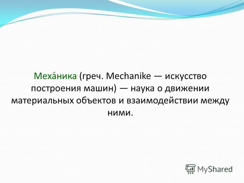 Механика (греч. Mechanike искусство построения машин) наука о движении материальных объектов и взаимодействии между ними.