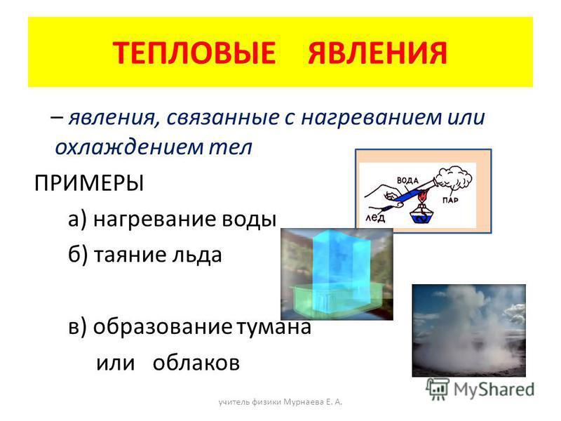 ТЕПЛОВЫЕ ЯВЛЕНИЯ – явления, связанные с нагреванием или охлаждением тел ПРИМЕРЫ а) нагревание воды б) таяние льда в) образование тумана или облаков учитель физики Мурнаева Е. А.