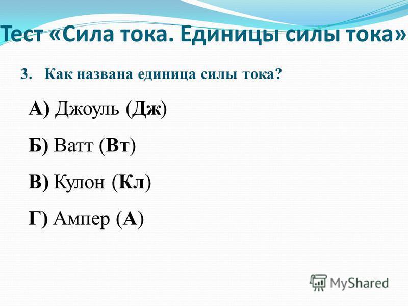 3. Как названа единица силы тока? А) Джоуль (Дж) Б) Ватт (Вт) В) Кулон (Кл) Г) Ампер (А) Тест «Сила тока. Единицы силы тока»