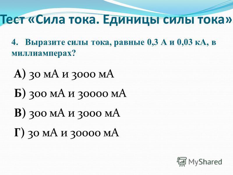 4. Выразите силы тока, равные 0,3 А и 0,03 кА, в миллиамперах? А) 30 мА и 3000 мА Б) 300 мА и 30000 мА В) 300 мА и 3000 мА Г) 30 мА и 30000 мА Тест «Сила тока. Единицы силы тока»