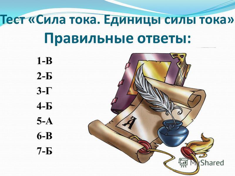 Правильные ответы: 1-В 2-Б 3-Г 4-Б 5-А 6-В 7-Б Тест «Сила тока. Единицы силы тока»