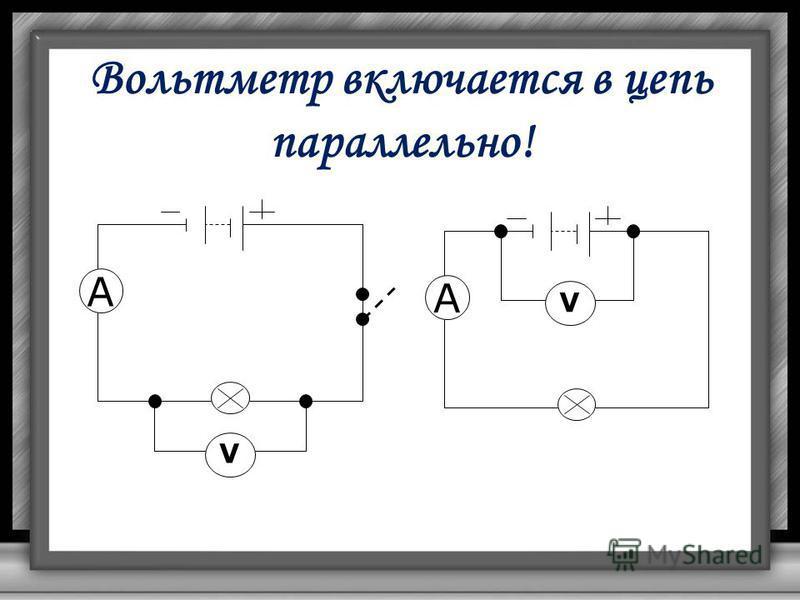 Вольтметр включается в цепь параллельно! V A V A