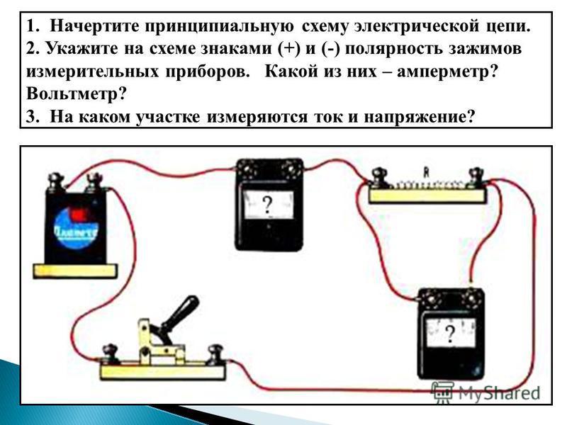 1. Начертите принципиальную схему электрической цепи. 2. Укажите на схеме знаками (+) и (-) полярность зажимов измерительных приборов. Какой из них – амперметр? Вольтметр? 3. На каком участке измеряются ток и напряжение?