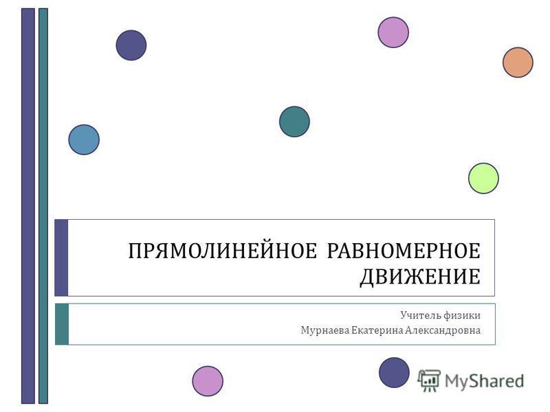 ПРЯМОЛИНЕЙНОЕ РАВНОМЕРНОЕ ДВИЖЕНИЕ Учитель физики Мурнаева Екатерина Александровна