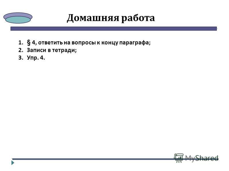Домашняя работа 1.§ 4, ответить на вопросы к концу параграфа; 2. Записи в тетради; 3.Упр. 4.