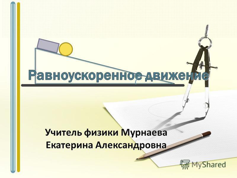 Учитель физики Мурнаева Екатерина Александровна