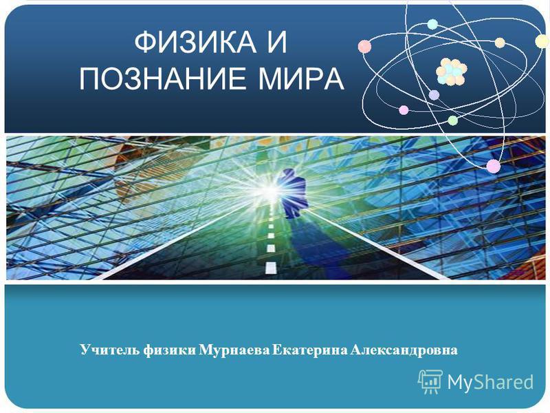 ФИЗИКА И ПОЗНАНИЕ МИРА Учитель физики Мурнаева Екатерина Александровна