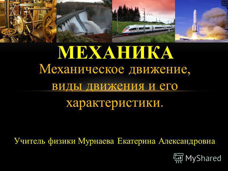 Механическое движение, виды движения и его характеристики. МЕХАНИКА Учитель физики Мурнаева Екатерина Александровна