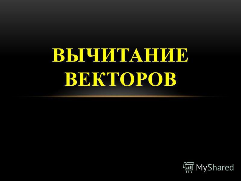 ВЫЧИТАНИЕ ВЕКТОРОВ