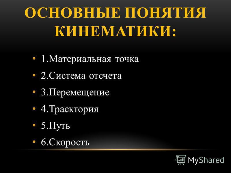 ОСНОВНЫЕ ПОНЯТИЯ КИНЕМАТИКИ: 1. Материальная точка 2. Система отсчета 3. Перемещение 4. Траектория 5. Путь 6.Скорость