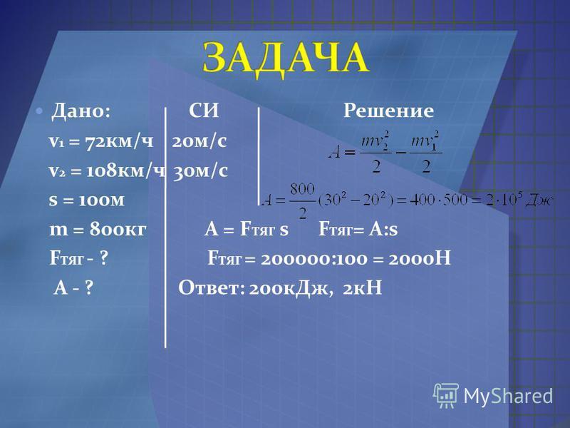 Дано: СИ Решение v 1 = 72 км/ч 20 м/с v 2 = 108 км/ч 30 м/с s = 100 м m = 800 кг A = F TЯГ s F ТЯГ = A:s F ТЯГ - ? F ТЯГ = 200000:100 = 2000Н А - ? Ответ: 200 к Дж, 2 кН