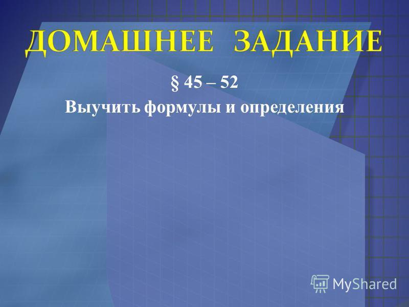 § 45 – 52 Выучить формулы и определения