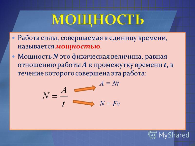 Работа силы, совершаемая в единицу времени, называется мощностью. Мощность N это физическая величина, равная отношению работы A к промежутку времени t, в течение которого совершена эта работа: A = Nt N = Fv