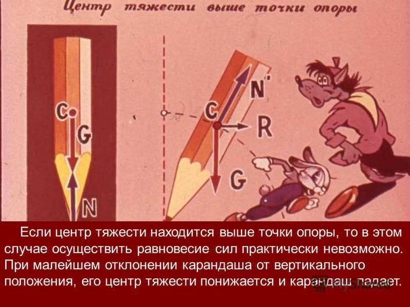 Если центр тяжести находится выше точки опоры, то в этом случае осуществить равновесие сил практически невозможно. При малейшем отклонении карандаша от вертикального положения, его центр тяжести понижается и карандаш падает.