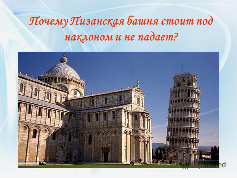 Почему Пизанская башня стоит под наклоном и не падает?