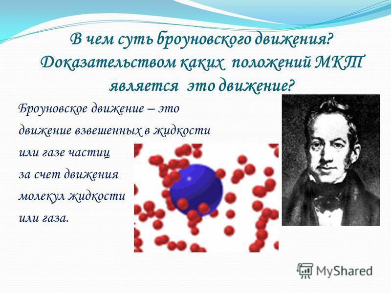В чем суть броуновского движения? Доказательством каких положений МКТ является это движение? Броуновское движение – это движение взвешенных в жидкости или газе частиц за счет движения молекул жидкости или газа.