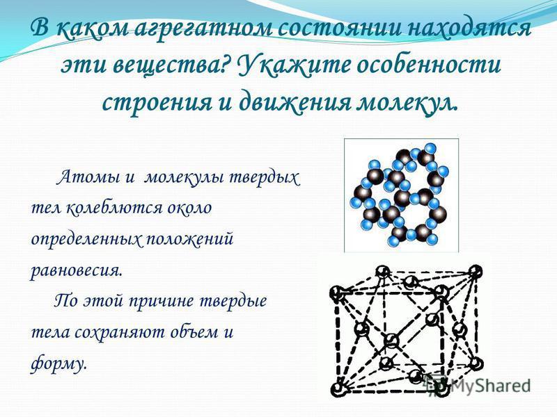 В каком агрегатном состоянии находятся эти вещества? Укажите особенности строения и движения молекул. Атомы и молекулы твердых тел колеблются около определенных положений равновесия. По этой причине твердые тела сохраняют объем и форму.