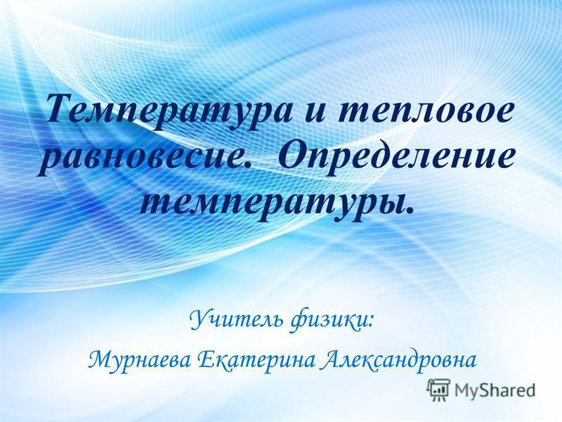 Учитель физики: Мурнаева Екатерина Александровна Температура и тепловое равновесие. Определение температуры.