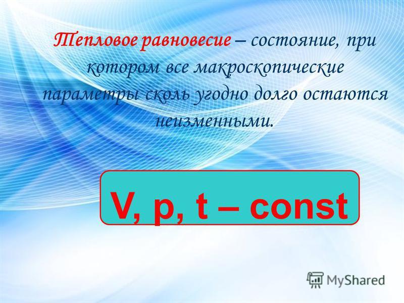 Тепловое равновесие – состояние, при котором все макроскопические параметры сколь угодно долго остаются неизменными. V, p, t – const