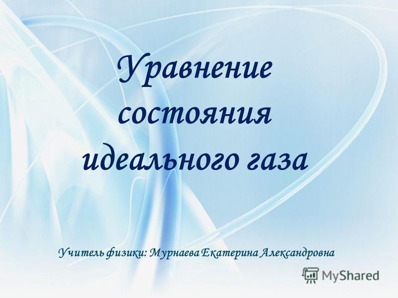 Уравнение состояния идеального газа Уравнение состояния идеального газа Учитель физики: Мурнаева Екатерина Александровна