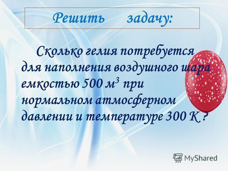 Решить задачу: Сколько гелия потребуется для наполнения воздушного шара емкостью 500 м 3 при нормальном атмосферном давлении и температуре 300 К ?