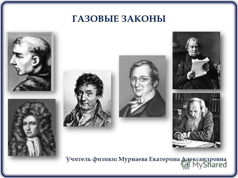 Учитель физики: Мурнаева Екатерина Александровна ГАЗОВЫЕ ЗАКОНЫ