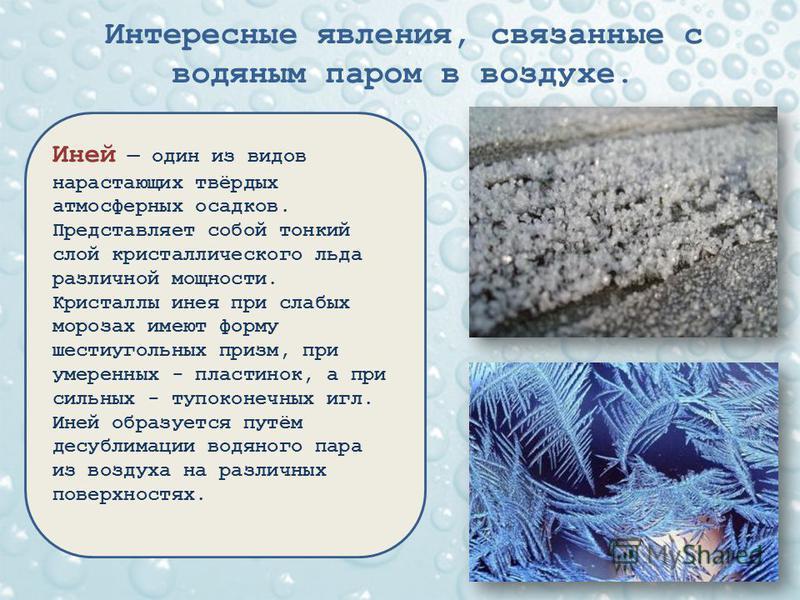 Интересные явления, связанные с водяным паром в воздухе. Иней один из видов нарастающих твёрдых атмосферных осадков. Представляет собой тонкий слой кристаллического льда различной мощности. Кристаллы инея при слабых морозах имеют форму шестиугольных