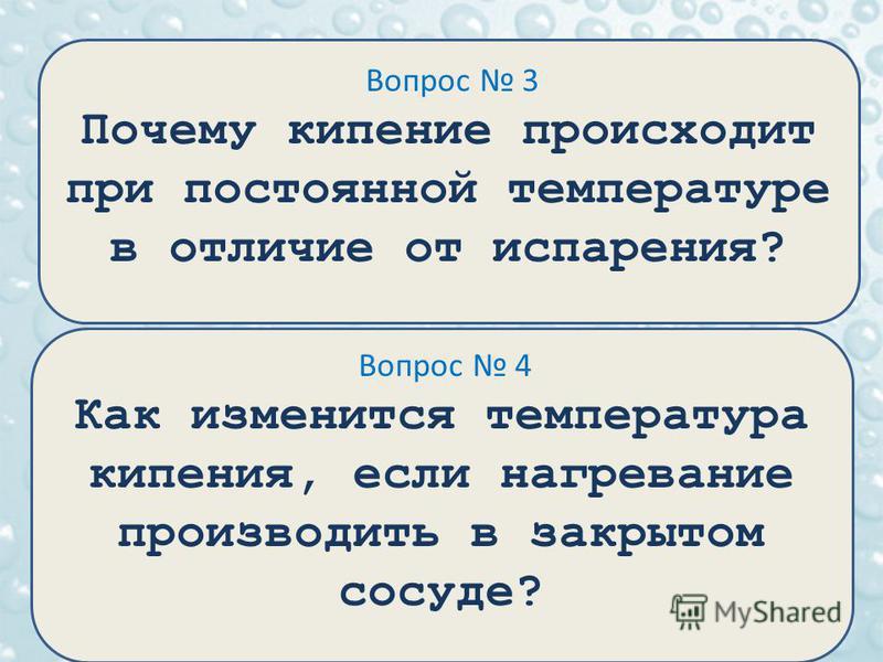 Вопрос 3 Почему кипение происходит при постоянной температуре в отличие от испарения? Вопрос 4 Как изменится температура кипения, если нагревание производить в закрытом сосуде?
