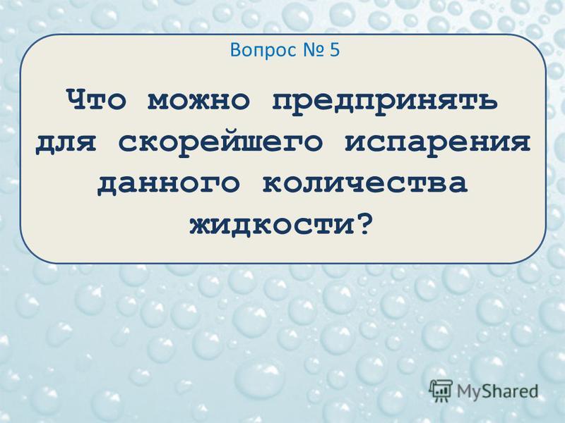 Вопрос 5 Что можно предпринять для скорейшего испарения данного количества жидкости?