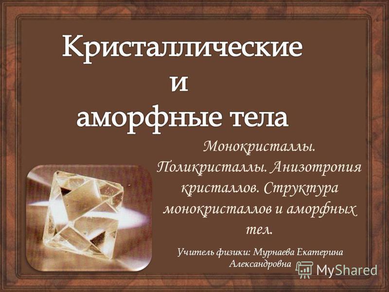 Учитель физики: Мурнаева Екатерина Александровна Монокристаллы. Поликристаллы. Анизотропия кристаллов. Структура монокристаллов и аморфных тел.