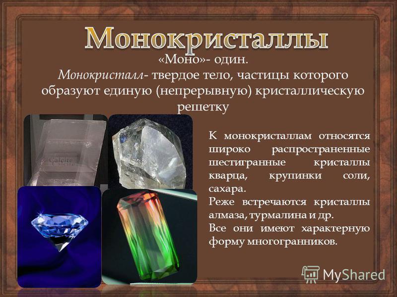«Моно»- один. Монокристалл - твердое тело, частицы которого образуют единую (непрерывную) кристаллическую решетку К монокристаллам относятся широко распространенные шестигранные кристаллы кварца, крупинки соли, сахара. Реже встречаются кристаллы алма