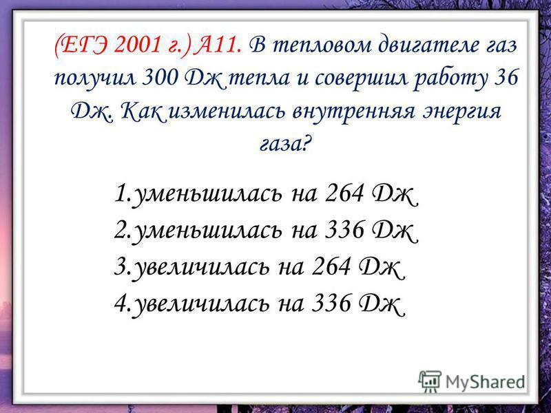 (ЕГЭ 2001 г.) А11. В тепловом двигателе газ получил 300 Дж тепла и совершил работу 36 Дж. Как изменилась внутренняя энергия газа? 1. уменьшилась на 264 Дж 2. уменьшилась на 336 Дж 3. увеличилась на 264 Дж 4. увеличилась на 336 Дж