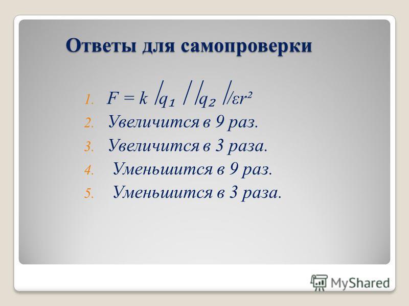 Ответы для самопроверки Ответы для самопроверки 1. F = k q q /εr² 2. Увеличится в 9 раз. 3. Увеличится в 3 раза. 4. Уменьшится в 9 раз. 5. Уменьшится в 3 раза.
