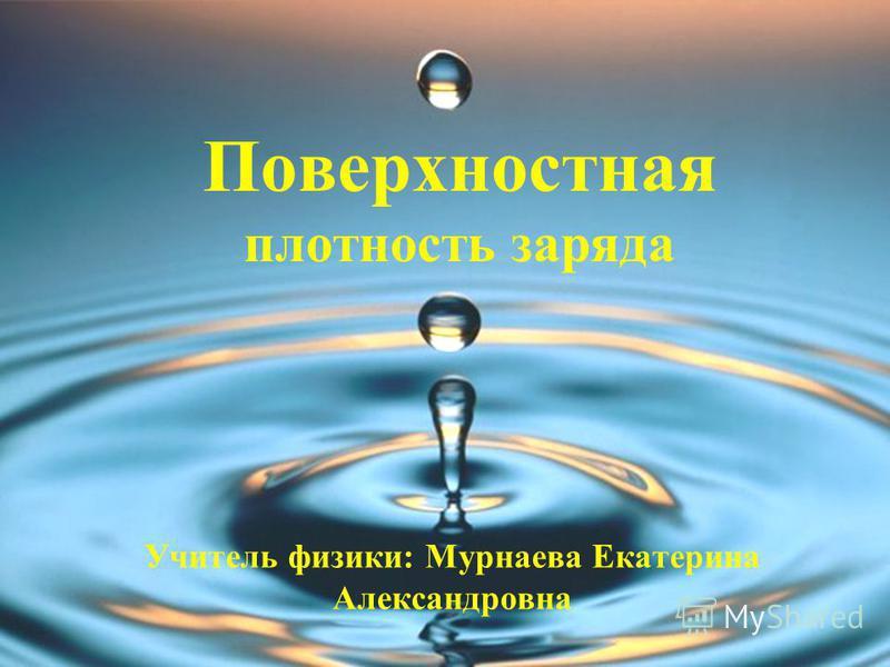 Поверхностная плотность заряда Учитель физики: Мурнаева Екатерина Александровна