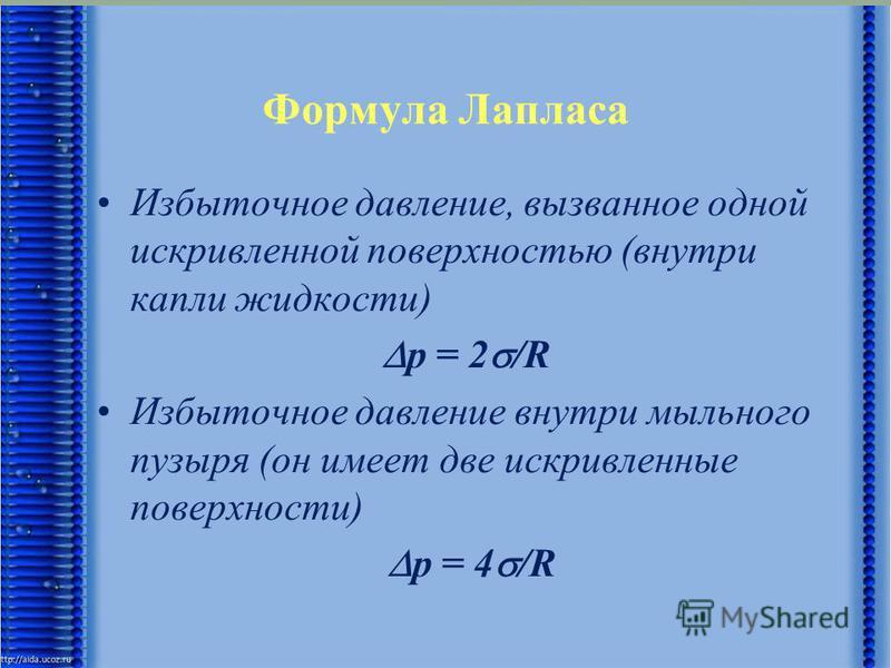 Формула Лапласа Избыточное давление, вызванное одной искривленной поверхностью (внутри капли жидкости) р = 2 /R Избыточное давление внутри мыльного пузыря (он имеет две искривленные поверхности) р = 4 /R