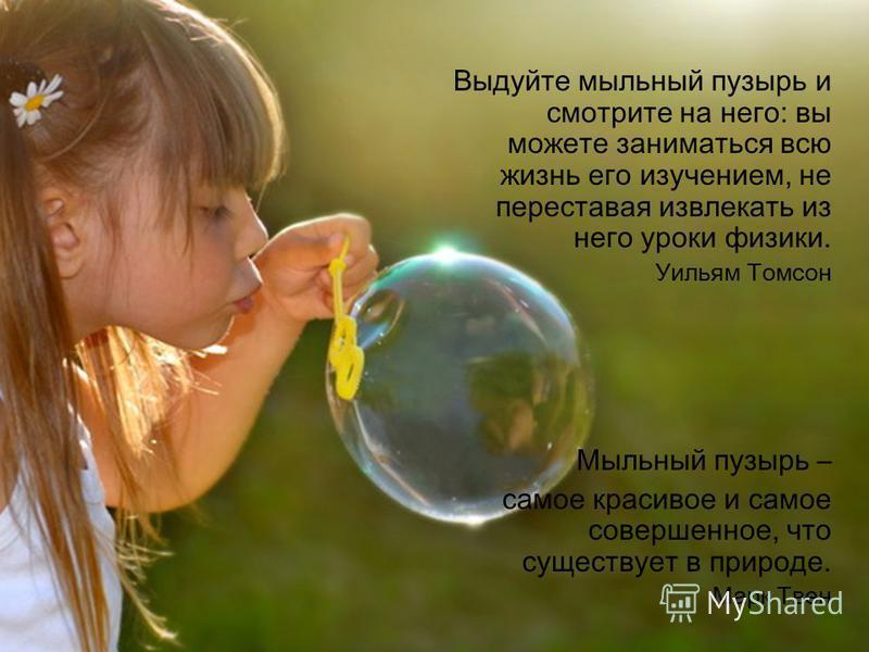 Выдуйте мыльный пузырь и смотрите на него: вы можете заниматься всю жизнь его изучением, не переставая извлекать из него уроки физики. Уильям Томсон Мыльный пузырь – самое красивое и самое совершенное, что существует в природе. Марк Твен