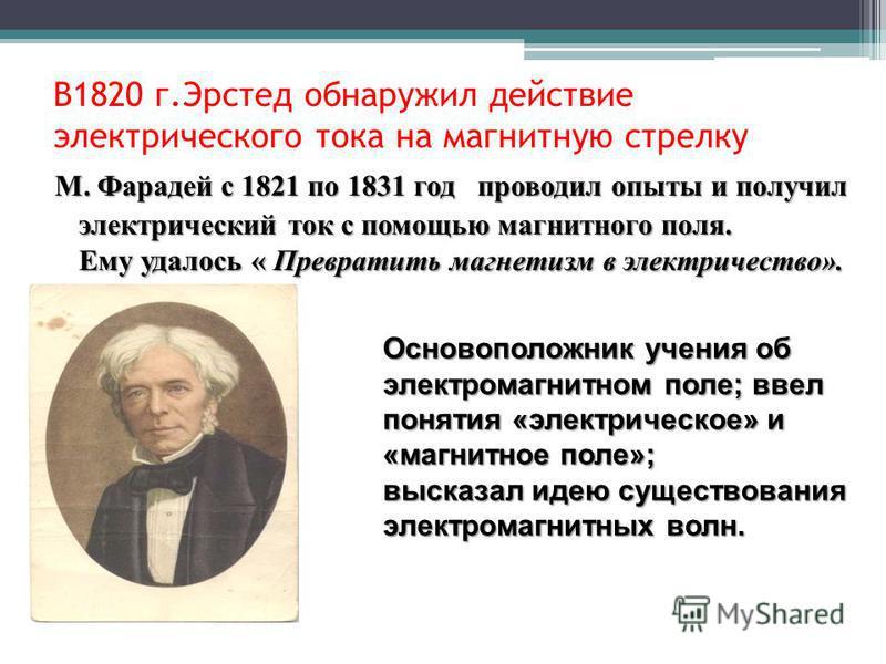 В1820 г.Эрстед обнаружил действие электрического тока на магнитную стрелку М. Фарадей с 1821 по 1831 год проводил опыты и получил электрический ток с помощью магнитного поля. Ему удалось « Превратить магнетизм в электричество». Основоположник учения