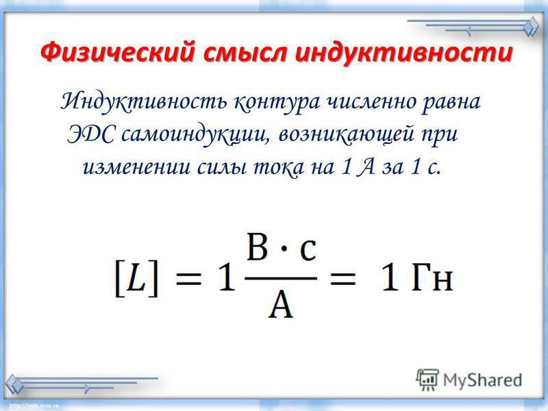 Физический смысл индуктивности Индуктивность контура численно равна ЭДС самоиндукции, возникающей при изменении силы тока на 1 А за 1 с.