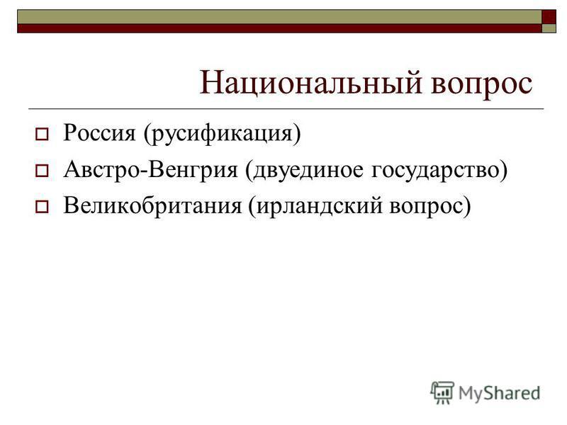 Национальный вопрос Россия (русификация) Австро-Венгрия (двуединое государство) Великобритания (ирландский вопрос)