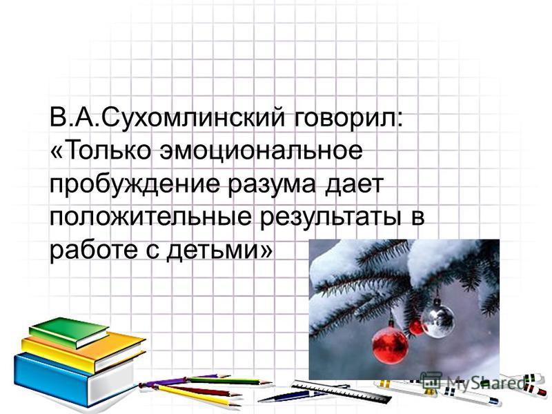 В.А.Сухомлинский говорил: «Только эмоциональное пробуждение разума дает положительные результаты в работе с детьми»