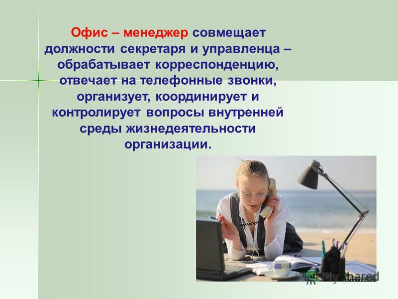 Офис – менеджер совмещает должности секретаря и управленца – обрабатывает корреспонденцию, отвечает на телефонные звонки, организует, координирует и контролирует вопросы внутренней среды жизнедеятельности организации.