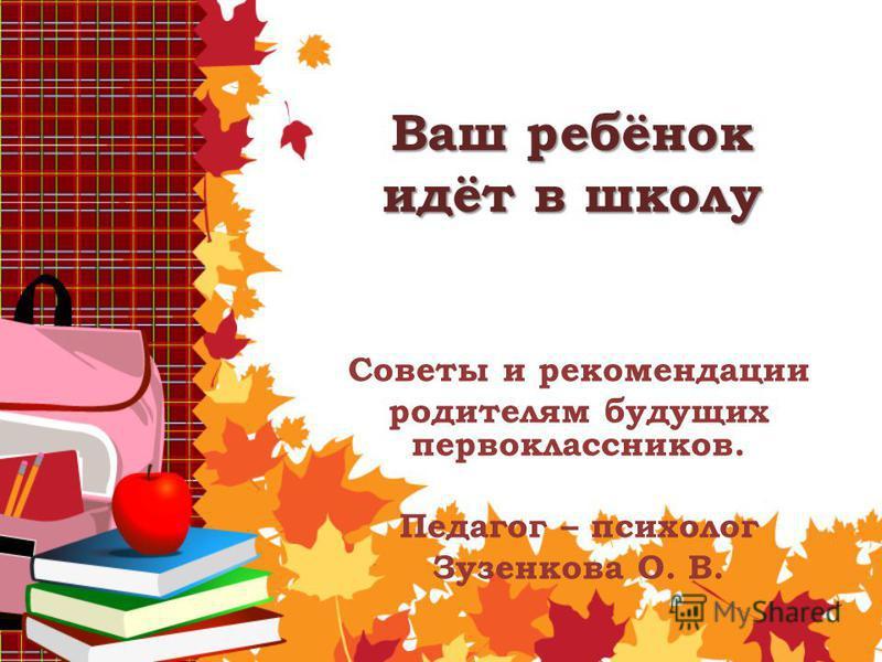 Ваш ребёнок идёт в школу Советы и рекомендации родителям будущих первоклассников. Педагог – психолог Зузенкова О. В.