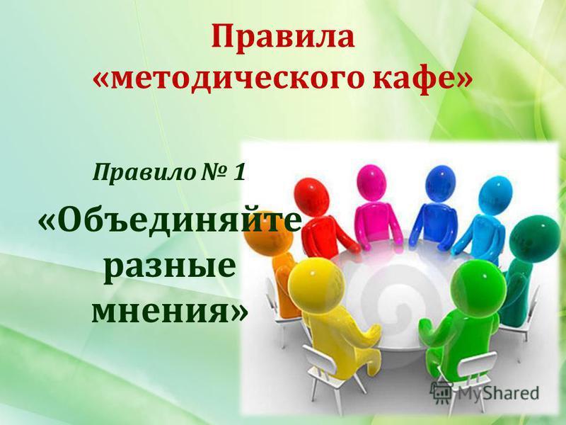 Правила «методического кафе» Правило 1 «Объединяйте разные мнения»